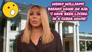 WENDY WILLIAMS BREAKS DOWN ON AIR: 'I HAVE BEEN LIVING IN A SOBER HOUSE'| EXCLUSIVE INSIDE PEAK!!
