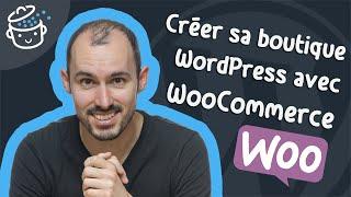 Comment créer une boutique en ligne avec WordPress & WooCommerce ?