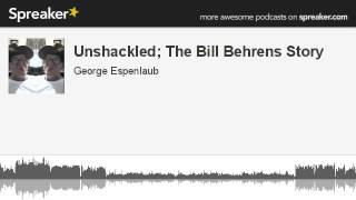 Unshackled; The Bill Behrens Story (made with Spreaker)