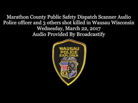 Marathon County Dispatch Scanner Audio Police officer and 3 others shot killed in Wausau Wisconsin