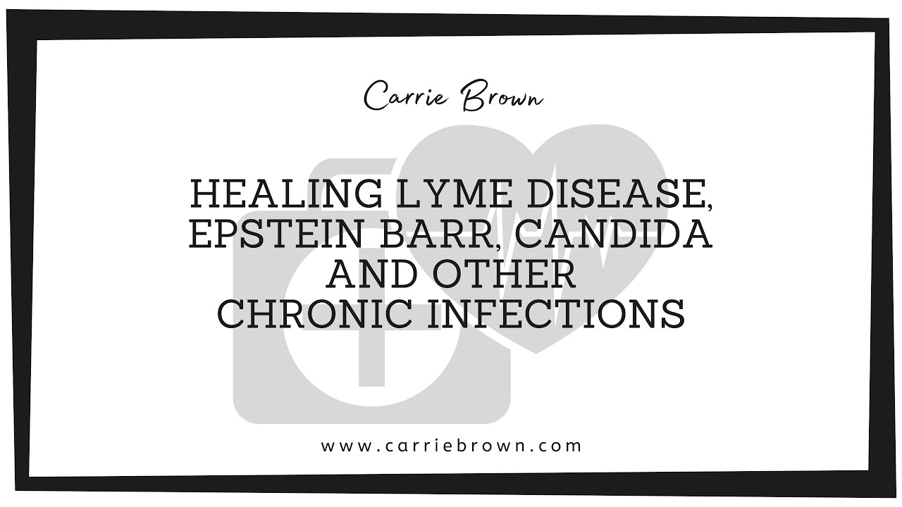 Carrie Brown: Healing Lyme Disease, Epstein Barr, Candida and other chronic  infections