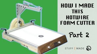 How I Made my Ultimate Hotwire Foam Cutter - Part 2 of 2
