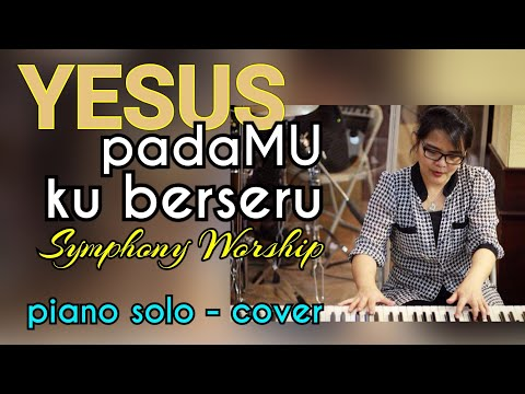 YESUS padaMU ku berseru - Symphony Worship PIANO COVER