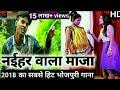 2018 का सबसे हिट भोजपुरी गाना-नईहर वाला माजा-new bhojpuri hot hd video song
