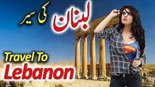 Travel To Lebanon | Full History And Documentary About Lebanon In Urdu & Hindi | لبنان کی سیر