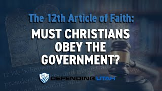 12th Article of Faith: Must Christians Obey the Government?