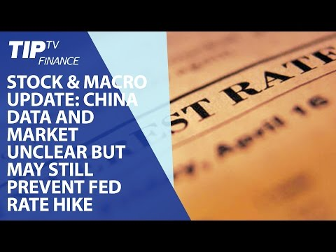 Today's stock and macro update: China data and market unclear but may still prevent Fed rate hike