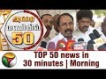Top 50 News in 30 Minutes | Morning | 31/07/2017 | Puthiya Thalaimurai TV
