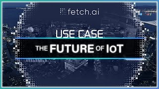 What is the Future of IoT? | Case Study | Blockchain AI | Fetch.ai