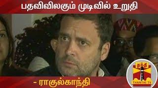 பதவிவிலகும் முடிவில் உறுதி - ராகுல்காந்தி | Congress | Rahul Gandhi | Thanthi TV