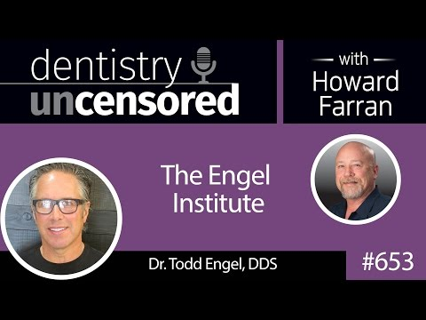 653 The Engel Institute With Todd B. Engel, DDS : Dentistry Uncensored With Howard Farran