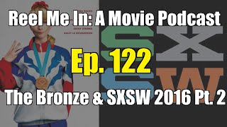 Reel Me In: A Movie Podcast - Ep. 122: The Bronze & SXSW 2016 Pt. 2