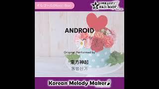 ANDROID - 東方神起 (TVXQ(DongBangShinKi)) [동방신기] [K-POP40和音メロディ&…