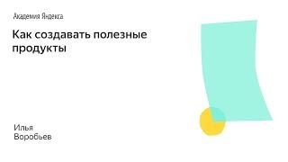 001. Школа менеджемента  Как создавать полезные продукты. Илья Воробьев