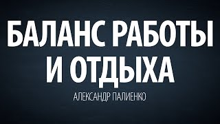 Баланс работы и отдыха. Александр Палиенко.(