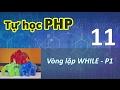Tự học PHP - 11 Vòng lặp - 02  While - Part 1