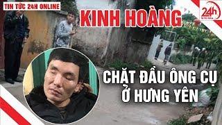 Chặt đầu tại Hưng Yên: bắt nghi phạm chặt đầu ông cụ | Tin tức an ninh 24h mới nhất Tin nóng 24h