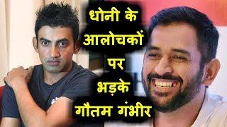 Dhoni के आलोचकों पर भड़के Gautam Gambhir , दिया ऐसा करारा जवाब