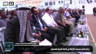 مصر العربية | تركيا تفتتح مدرسة متكاملة في الضفة الغربية بفلسطين