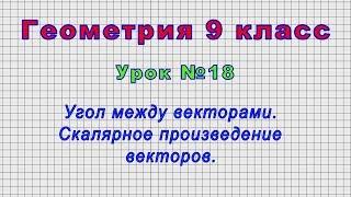 Геометрия 9 класс (Урок№18 - Угол между векторами. Скалярное произведение векторов.)
