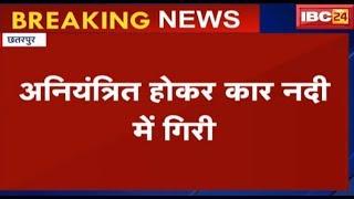 Chhatarpur News MP: अनियंत्रित होकर नदी में गिरी Car | BJYM District Head समेत 4 लोग घायल