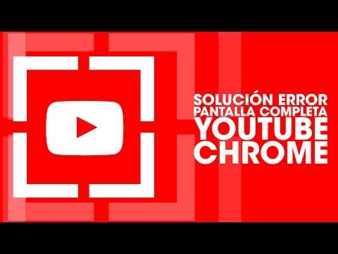 Solucion Error Pantalla Completa Youtube Google Chrome - 08/2016