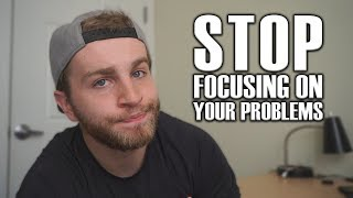 Stop Focusing on Your Problems