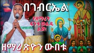 #በገብርኤል መጥቷልና/ዘማሪት ጽዮን ውበቱ፣የዘማሪት ፋንቱ ወልዴ ልጅ/new Ethiopian Orthodox Mezmur by Tsion Webetu /BEGabriel