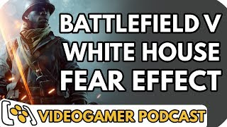 Battlefield V, Fear Effect Sedna, White House - VideoGamer Podcast