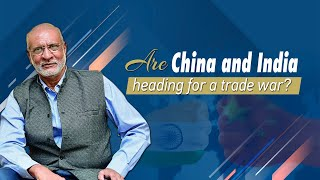 Are China and India heading for a trade war?