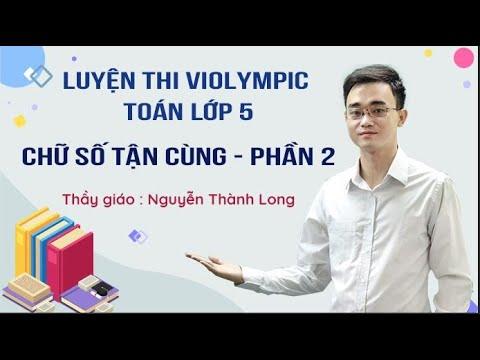 Luyện thi ViOlympic Toán 5 – Chữ số tận cùng (P2) – thầy Nguyễn Thành Long