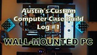 Austin's Custom Computer Build Log #1 - The Wall-Mounted PC