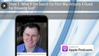 Show 1: What If Our Search For Porn Was Actually A Quest For Knowing God?