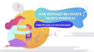 Как хорошо вы знаете своего ребенка интервью Софии Феськовой и ее мамы