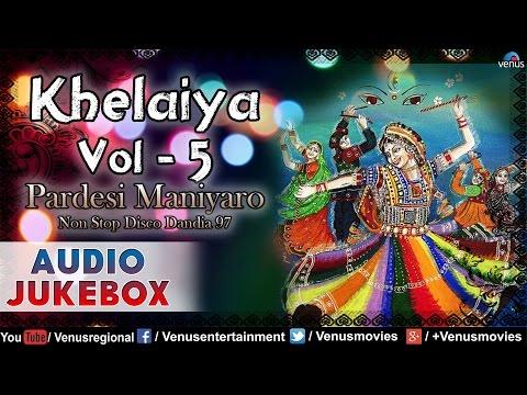 Khelaiya- Vol.5 - Pardesi Maniyaro ~ Non Stop Disco Dandiya Songs || Audio Jukebox