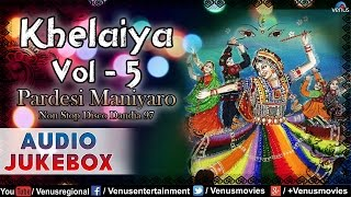 Khelaiya- Vol.5 - Pardesi Maniyaro ~ Non Stop Disco Dandia Songs || Audio Jukebox