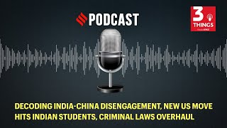 Decoding India-China disengagement, new US move hits Indian students, criminal laws overhaul