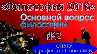 М.В.Попов. 02. ''Основной вопрос философии''. (Курс ''Философия-2016'', СПбГУ).