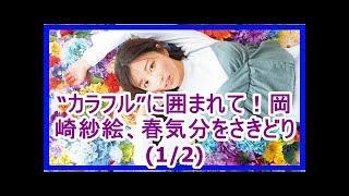 """カラフル""""に囲まれて!岡崎紗絵、春気分をさきどり(1/2)"""