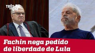 Ministro do STF Luiz Edson Fachin nega outro pedido de liberdade do ex-presidente Lula