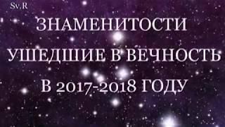 Знаменитости ушедшие в 2017 -2018 годах.