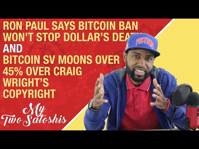 Ron Paul: BTC Ban Won't Save Dollar's Death | Bitcoin SV Up Over 45% b\c Craight Wright's Copyright