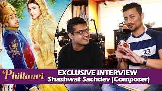 Phillauri Movie | Composer Shashwat Sachdev Exclusive Interview - Sahiba, Dum Dum