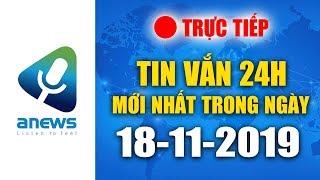 🔴 TIN TỨC 24H MỚI NHẤT HÔM NAY  |  ANEWS 18-11-2019 - BUỔI SÁNG