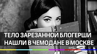 В Москве в чемодане нашли тело зарезанной блогерши
