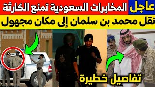 عاجل: المخابرات السعودية تمنع حدوث كارثة في اللحظة الأخيرة.. ونقل محمد بن سلمان الى مكان مجهول