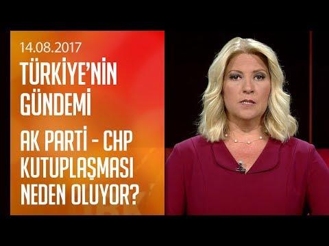 AK Parti - CHP kutuplaşması neden oluyor? - Türkiye'nin Gündemi 14.08.2017 Pazartesi