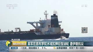 [国际财经报道]热点扫描 英军在直布罗陀水域扣押巨型油轮 遭伊朗抗议| CCTV财经