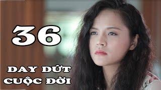 Day Dứt Cuộc Đời - Tập 36 | Phim Tình Cảm Việt Nam Mới Hay Nhất 2018
