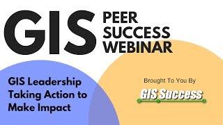 GIS Leadership Taking Action - GIS Peer Success Webinar Ep. 8